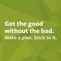 Get the good without the bad. Make a plan. Stick to it.