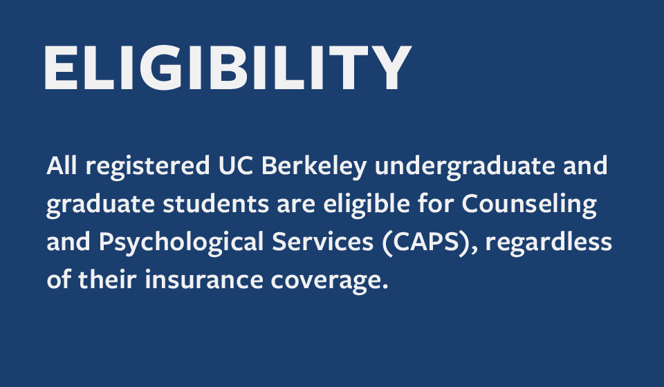 All registered UC Berkeley undergraduate and graduate students are eligible for Counseling and Psychological Services (CAPS)