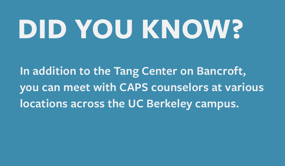 In addition to the Tang Center on Bancroft, you can meet with CAPS counselors at various locations across the UC Berkeley campus
