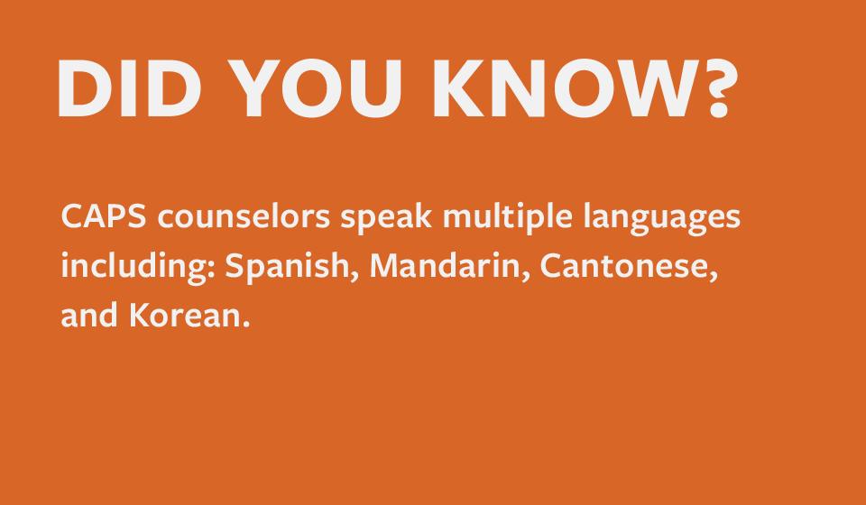 CAPS counselors speak multiple languages including: Spanish, Mandarin, Cantonese, and Korean.