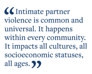 Intimate partner violence is common and universal. It happens  within every community.  It impacts all cultures, all  socioeconomic statuses,  all ages.