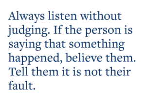 Always listen without  judging. If the person is  saying that something  happened, believe them.  Tell them it is not their fault.
