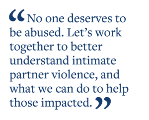 No one deserves to  be abused. Let's work  together to better  understand intimate  partner violence, and  what we can do to help  those impacted.